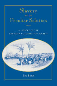 Slavery and the Peculiar Solution: A History of the American Colonization Society - Eric Burin