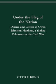 Under the Flag of the Nation: Diaries and Letters of Owen Johnston Hopkins, a Yankee Volunteer in the Civil War OWEN JOHNSTON HOPKINS Author
