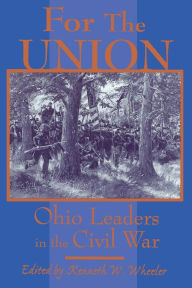 FOR THE UNION: OHIO LEADERS IN THE CIVIL WAR KENNETH W. WHEELER Author
