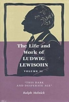 The Life and Work of Ludwig Lewisohn: Volume II, This Dark and Desperate Age - Melnick, Ralph Meinick, Ralph
