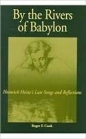 By the Rivers of Babylon: Heinrich Heine's Late Songs and Reflections - Cook, Roger F.