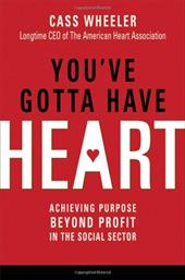 You've Gotta Have Heart: Achieving Purpose Beyond Profit in the Social Sector - Wheeler, Cass