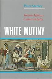 White Mutiny: British Military Culture in India - Stanley, Peter W. / Vinton, John