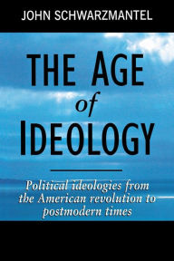 The Age of Ideology: Political Ideologies from the American Revolution to Postmodern Times John Schwarzmantel Author