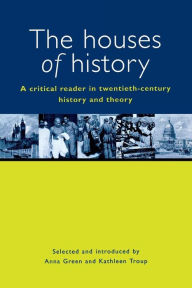 The Houses of History: A Criticial Reader in Twentieth-Century History and Theory - Anna Green