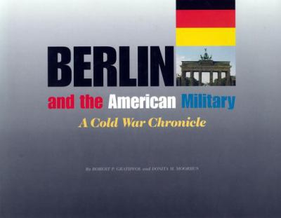 Berlin and the American Military: A Cold War Chronicle - Grathwol, Robert P. / Moorhus, Donita / Johnson, Victoria E.