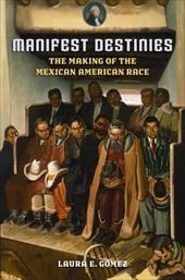 Manifest Destinies: The Making of the Mexican American Race - Gomez, Laura E.