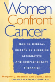 Women Confront Cancer: Twenty-One Leaders Making Medical History by Choosing Alternative and Complementary Therapies Margaret Wooddell Author