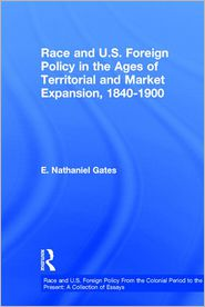 Race and U.S. Foreign Policy in the Ages of Territorial and Market Expansion, 1840-1900 - E. Nathaniel Gates (Editor), Paul Finkelman (Editor), Michael L. Krenn (Editor)