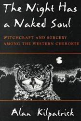 Night Has a Naked Soul : Witchcraft and Sorcery Among the Western Cherokee - Alan Kilpatrick