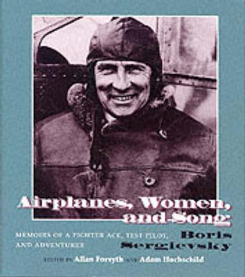 Airplanes, Women, and Song: Memoirs of a Fighter Ace, Test Pilot, and Adventurer - Bois Sergievsky