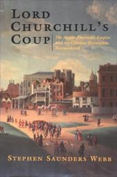 Lord Churchill's Coup: The Anglo-American Empire and the Glorious Revolution Reconsidered - Webb, Stephen Saunders