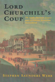 Lord Churchill's Coup: The Anglo-American Empire and the Glorious Revolution Reconsidered - Stephen Saunders Webb