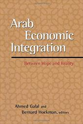 Arab Economic Integration: Between Hope and Reality - Hoekman, Bernard / Galal, Ahmed