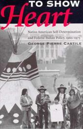 To Show Heart: Native American Self-Determination and Federal Indian Policy, 1960-1975 - Castile, George Pierre