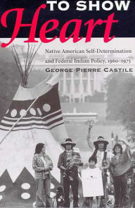 To Show Heart: Native American Self-Determination and Federal Indian Policy, 1960-1975 - George Pierre Castile