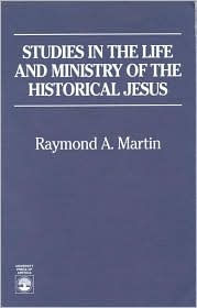 Studies in the Life and Ministry of the Historical Jesus - Raymond A. Martin
