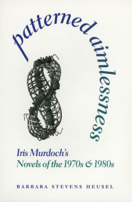 Patterned Aimlessness: Iris Murdoch's Novels of the 1970s and 1980s - Barbara Heusel