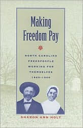 Making Freedom Pay: North Carolina Freedpeople Working for Themselves, 1865-1900 - Sharon Holt