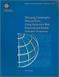 Managing Catastrophic Disaster Risks Using Alternative Risk Financing and Pooled Insurance Structures - John D. Pollner
