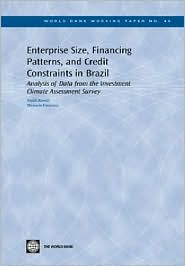 Enterprise Size, Financing Patterns, and Credit Constraints in Brazil: Analysis of Data from the Investment Climate Assessment Survey - Anjali Kumar, Manuela Francisco