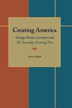 Creating America: George Horace Lorimer and the Saturday Evening Post - Lorimer, George Horace Cohn, Jan