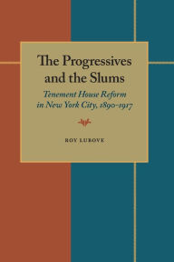The Progressives and the Slums: Tenement House Reform in New York City, 1890-1917 - Roy Lubove