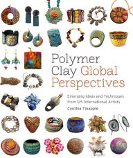 Polymer Clay Global Perspectives: Emerging Ideas and Techniques from 125 International Artists - Cynthia Tinapple