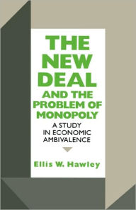 The New Deal and the Problem of Monopoly: A Study in Economic Ambivalence - Ellis W. Hawley