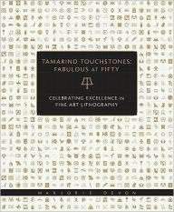 Tamarind Touchstones: Fabulous at Fifty: Creating Excellence in Fine Art Lithography Marjorie Devon Editor