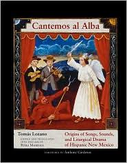 Cantemos al Alba: Origins of Songs, Sounds, and Liturgical Drama of Hispanic New Mexico - Tomás Lozano, Rima Montoya (Translator), Foreword by Anthony Cardenas
