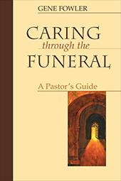 Caring Through the Funeral: A Pastor's Guide - Fowler, Gene