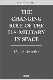 The Changing Role of the U.S. Military in Space - Daniel Gonzales, Project Air Force