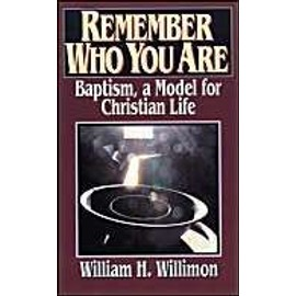 Remember Who You Are : Baptism And The Christian Life - William H. Wi