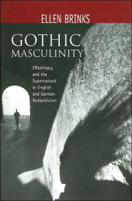 Gothic Masculinity: Effeminacy and the Supernatural in English and German Romanticism (Studies in Eighteenth-Century Literature and Culture Series) - Ellen Brinks