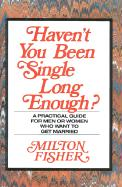 Haven't You Been Single Long Enough?: A Practical Guide for Men or Women Who Want to Get Married