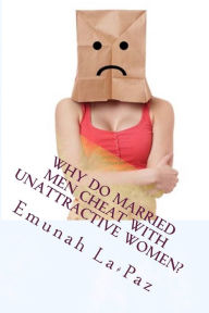 Why Do Married Men Cheat with Unattractive Women?: Married Men Who Cheat on Their Beautiful Wives - Curtis Baker