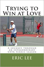 Trying to Win at Love: A Journey Through an Extraordinary USTA Tennis Season - Eric Lee