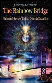 The Rainbow Bridge: Universal Book of Living, Dying and Dreaming - Brent N. Hunter