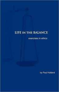 Life in the Balance: Exercises in Ethics - Paul Holland