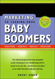 Marketing to Leading-Edge Baby Boomers: Perceptions, Principles, Practices, Predictions - Brent Green