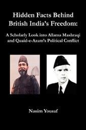 Hidden Facts Behind British India's Freedom: A Scholarly Look Into Allama Mashraqi and Quaid-E-Azam's Political Conflict - Yousaf, Nasim