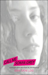 Call Me Sonya Grey: A Young Girl's Poems about Death, Life and Adolescence - Sonya Lloyd