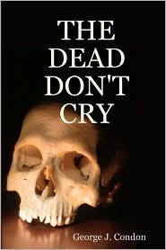 The Dead Don't Cry - George J. Condon