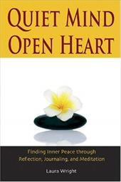 Quiet Mind, Open Heart: Finding Inner Peace Through Reflection, Journaling, and Meditation - Wright, Laura