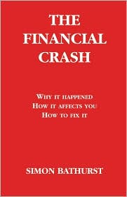 The Financial Crash: Why it happened, how it affects you, how to fix It - Simon Bathurst