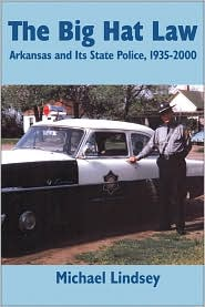 Big Hat Law: Arkansas and Its State Police, 1935-2000 - Michael Lindsey
