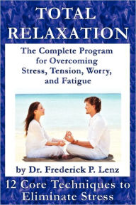 Total Relaxation - The Complete Program To Overcome Stress, Tension, Worry And Fatigue - Frederick P Lenz