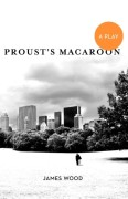 Wood, James: Proust´s Macaroon