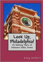 Look Up, Philadelphia!: 25 Walking Tours of Delaware Valley Towns - Doug Gelbert